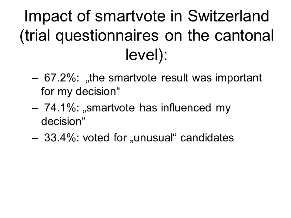 "Impact of smartvote in Switzerland (trial questionnaires on the cantonal level): – 67.2%: ""the smartvote result was important for my decision – 74.1%: ""smartvote has influenced my decision – 33.4%: voted for ""unusual candidates"