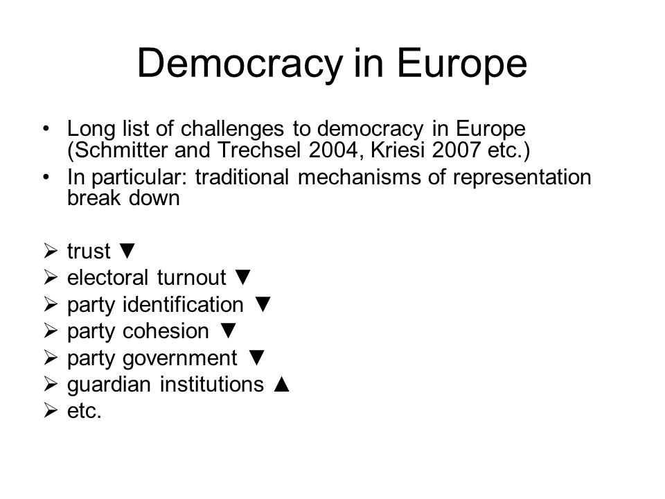Democracy in Europe Long list of challenges to democracy in Europe (Schmitter and Trechsel 2004, Kriesi 2007 etc.) In particular: traditional mechanisms of representation break down  trust ▼  electoral turnout ▼  party identification ▼  party cohesion ▼  party government ▼  guardian institutions ▲  etc.