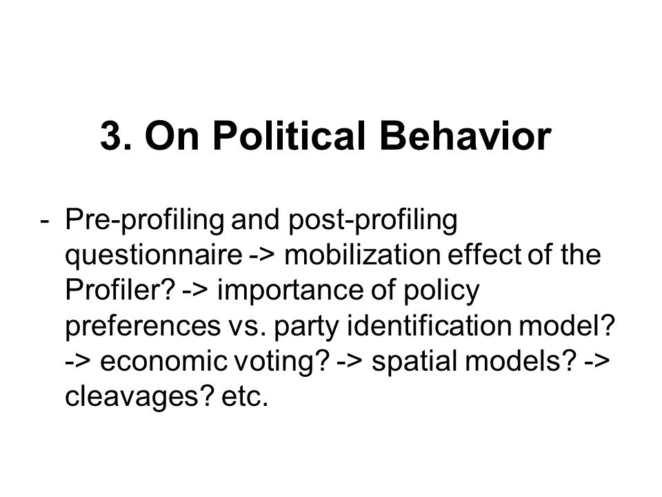 3. On Political Behavior -Pre-profiling and post-profiling questionnaire -> mobilization effect of the Profiler? -> importance of policy preferences v