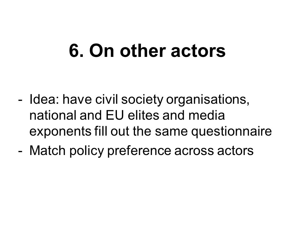 6. On other actors -Idea: have civil society organisations, national and EU elites and media exponents fill out the same questionnaire -Match policy p