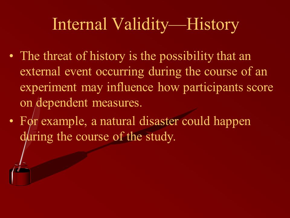 Internal Validity—History The threat of history is the possibility that an external event occurring during the course of an experiment may influence how participants score on dependent measures.