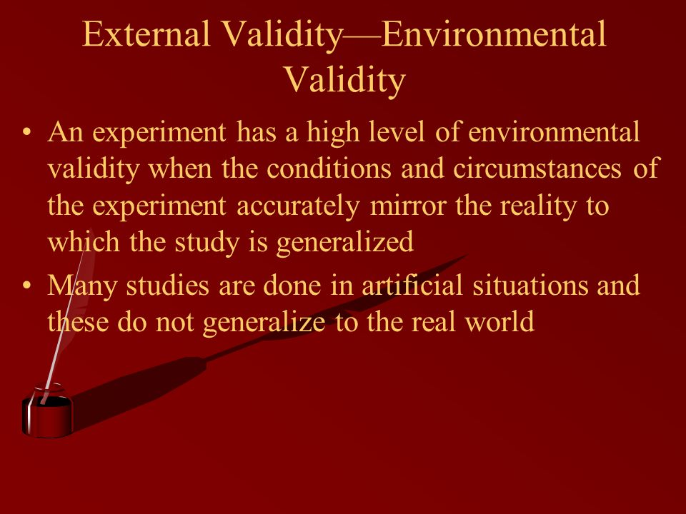 External Validity—Environmental Validity An experiment has a high level of environmental validity when the conditions and circumstances of the experiment accurately mirror the reality to which the study is generalized Many studies are done in artificial situations and these do not generalize to the real world