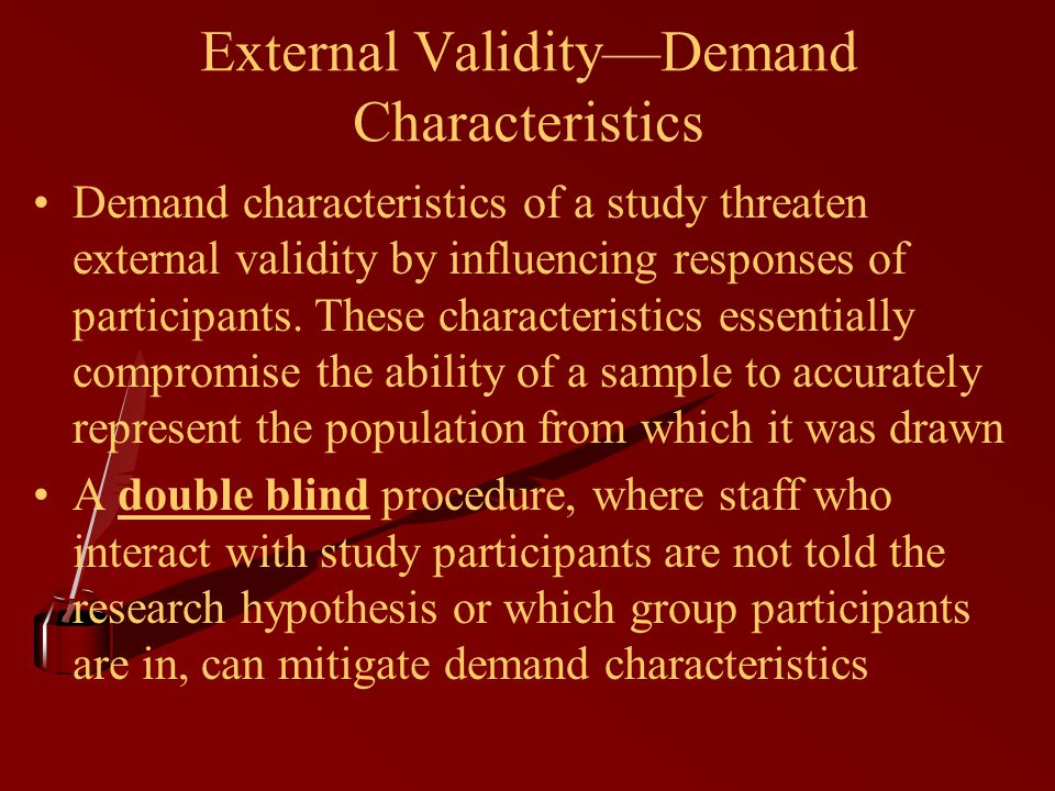 External Validity—Demand Characteristics Demand characteristics of a study threaten external validity by influencing responses of participants.