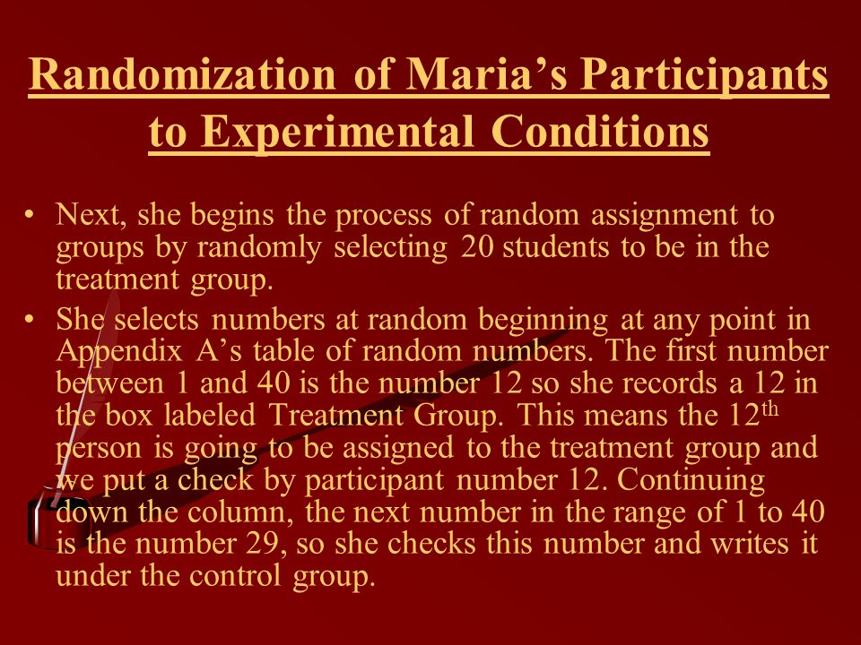 Randomization of Maria's Participants to Experimental Conditions Next, she begins the process of random assignment to groups by randomly selecting 20 students to be in the treatment group.