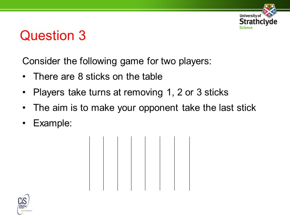 Question 3 Consider the following game for two players: There are 8 sticks on the table Players take turns at removing 1, 2 or 3 sticks The aim is to make your opponent take the last stick Example: