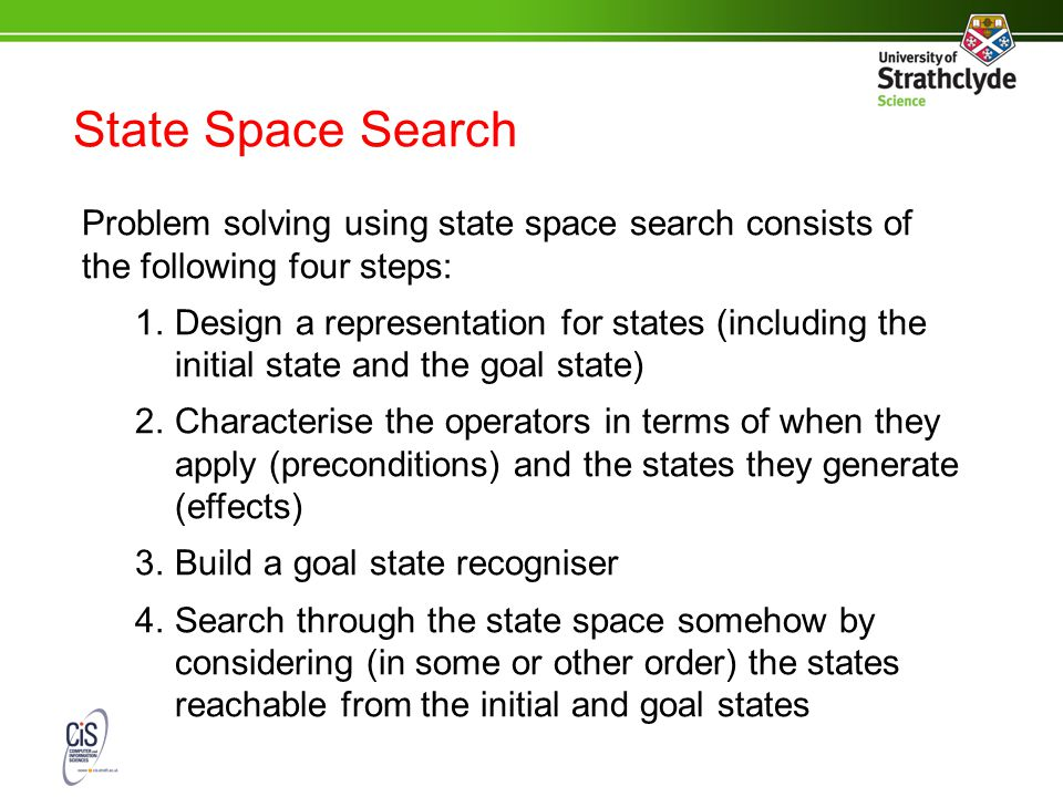 State Space Search Problem solving using state space search consists of the following four steps: 1.Design a representation for states (including the initial state and the goal state) 2.Characterise the operators in terms of when they apply (preconditions) and the states they generate (effects) 3.Build a goal state recogniser 4.Search through the state space somehow by considering (in some or other order) the states reachable from the initial and goal states