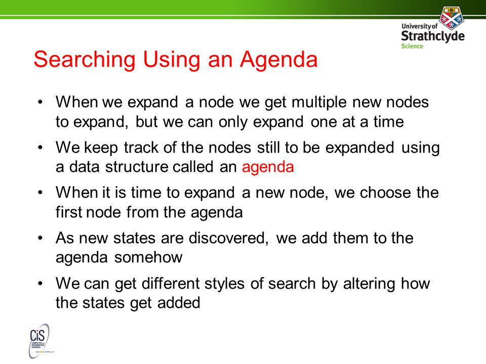 Searching Using an Agenda When we expand a node we get multiple new nodes to expand, but we can only expand one at a time We keep track of the nodes still to be expanded using a data structure called an agenda When it is time to expand a new node, we choose the first node from the agenda As new states are discovered, we add them to the agenda somehow We can get different styles of search by altering how the states get added