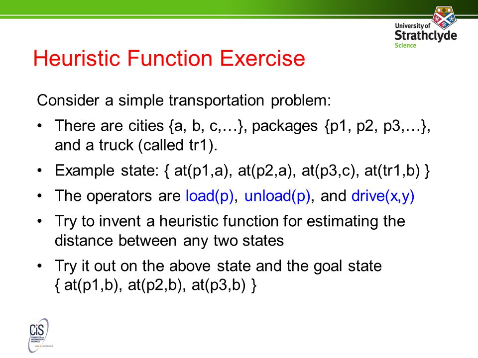 Heuristic Function Exercise Consider a simple transportation problem: There are cities {a, b, c,…}, packages {p1, p2, p3,…}, and a truck (called tr1).