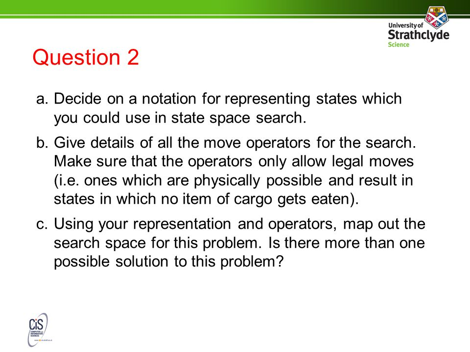 Question 2 a.Decide on a notation for representing states which you could use in state space search.