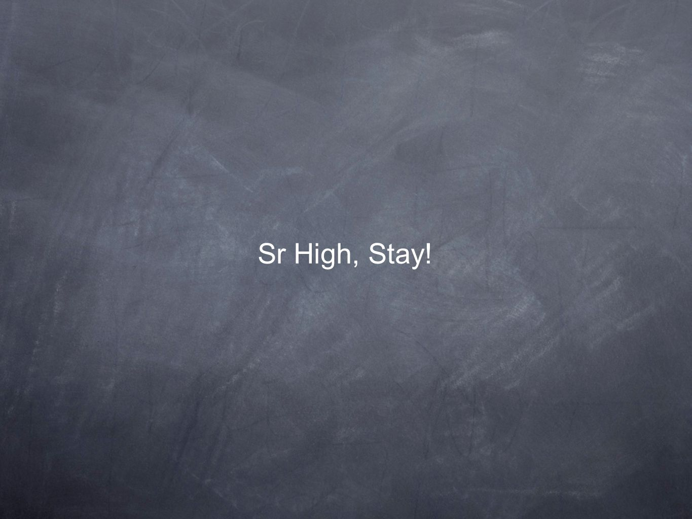 Sr High, Stay!