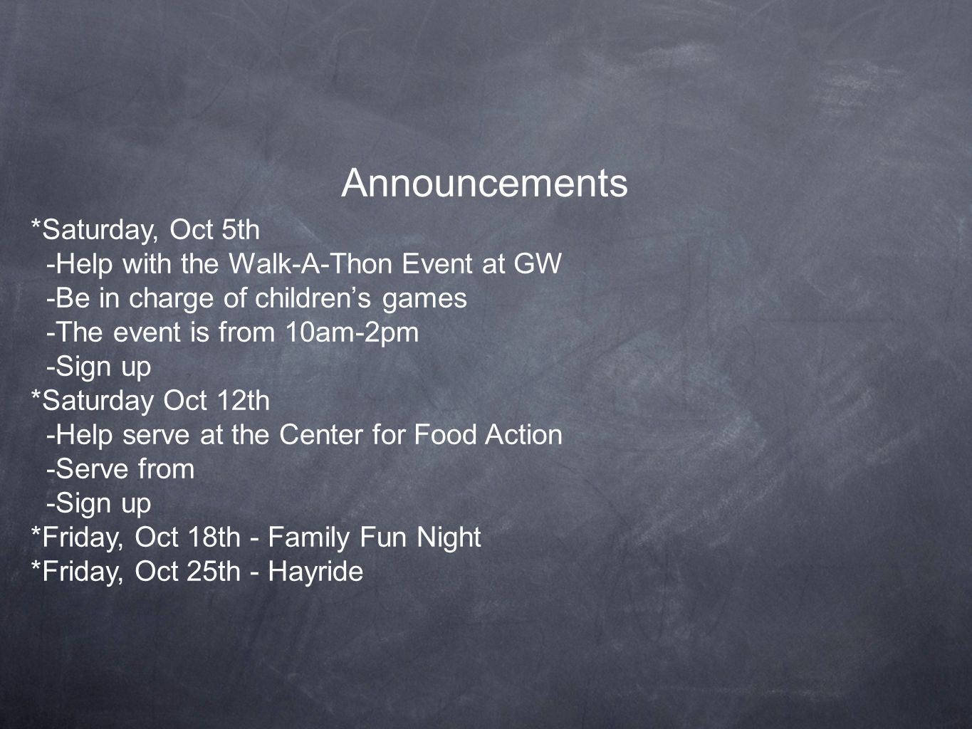 Announcements *Saturday, Oct 5th -Help with the Walk-A-Thon Event at GW -Be in charge of children's games -The event is from 10am-2pm -Sign up *Saturday Oct 12th -Help serve at the Center for Food Action -Serve from -Sign up *Friday, Oct 18th - Family Fun Night *Friday, Oct 25th - Hayride