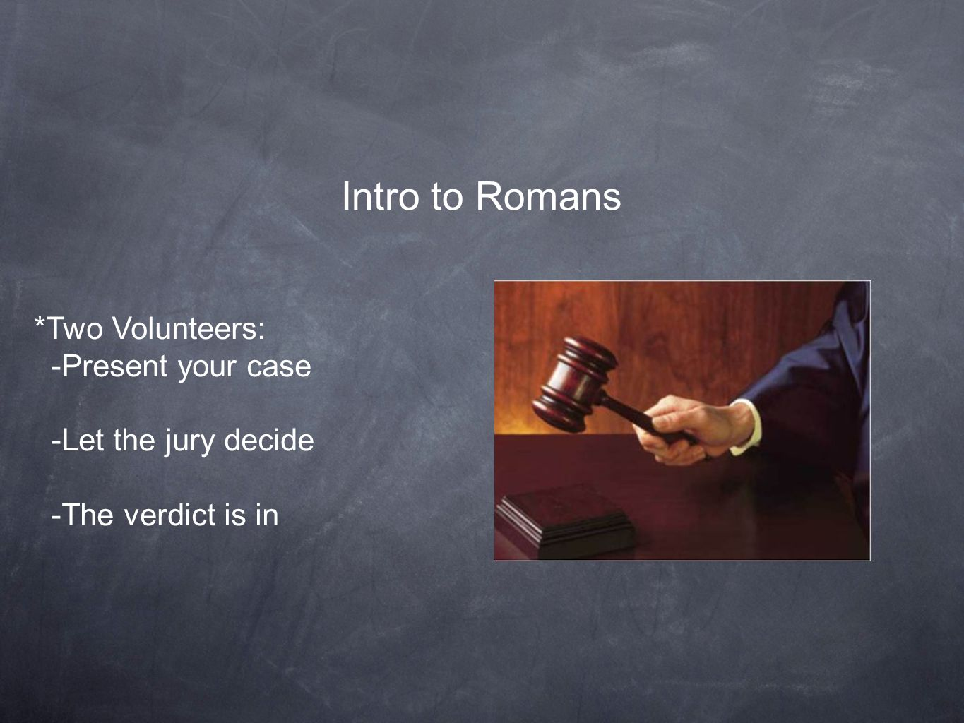 Intro to Romans *Two Volunteers: -Present your case -Let the jury decide -The verdict is in