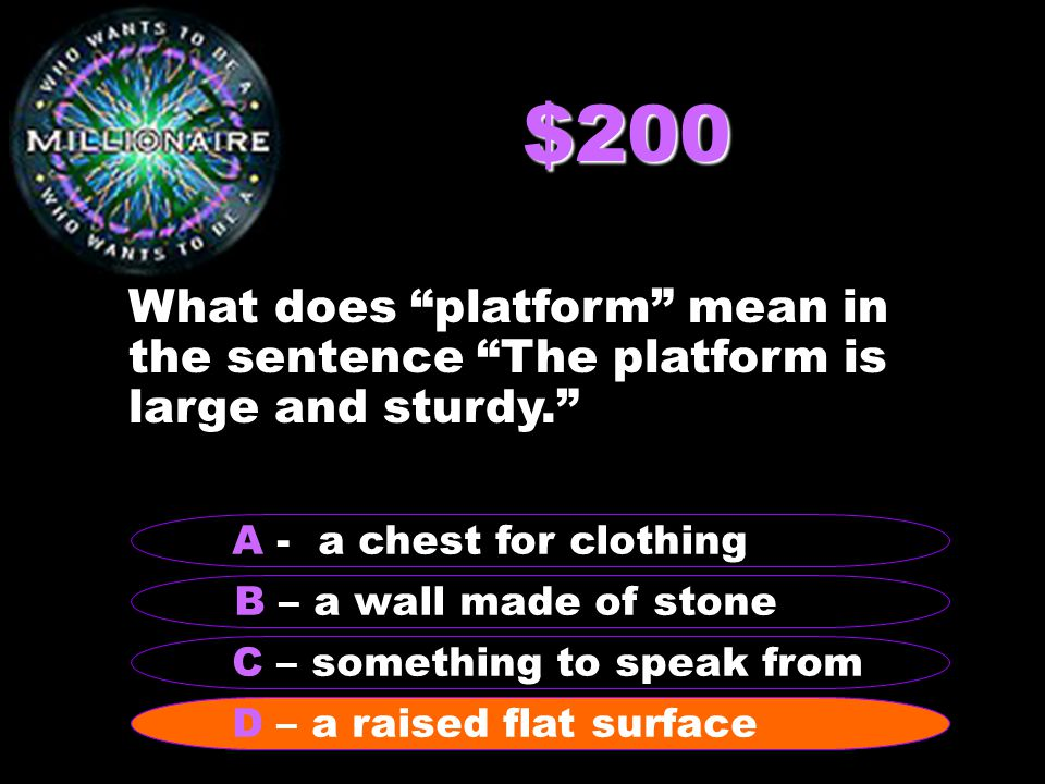 $200 What does platform mean in the sentence The platform is large and sturdy. B – a wall made of stone A - a chest for clothing C – something to speak from D – a raised flat surface