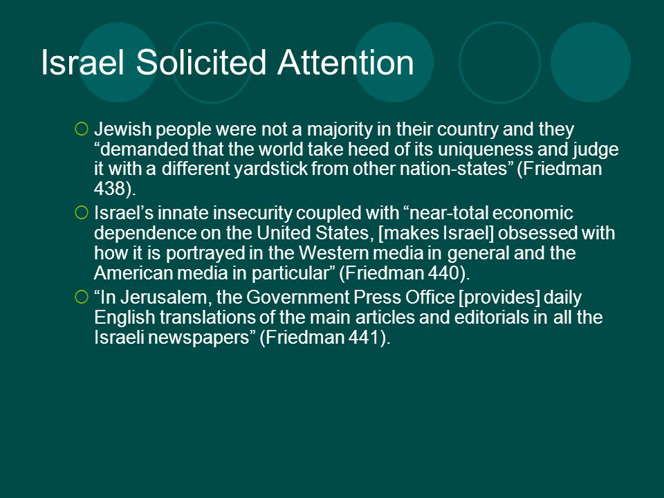 Israel Solicited Attention  Jewish people were not a majority in their country and they demanded that the world take heed of its uniqueness and judge it with a different yardstick from other nation-states (Friedman 438).