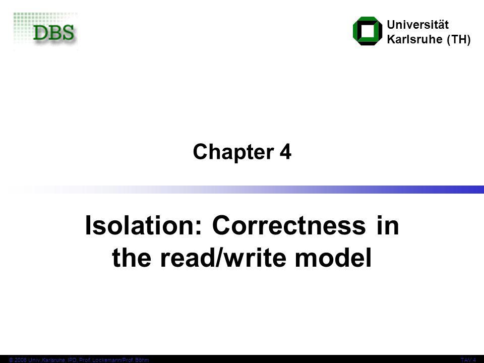 Universität Karlsruhe (TH) © 2006 Univ,Karlsruhe, IPD, Prof. Lockemann/Prof. BöhmTAV 4 Chapter 4 Isolation: Correctness in the read/write model