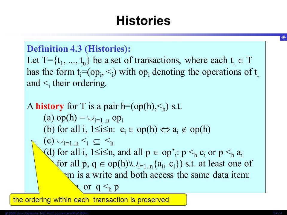 11 © 2006 Univ,Karlsruhe, IPD, Prof. Lockemann/Prof. BöhmTAV 4 Definition 4.3 (Histories): Let T={t 1,..., t n } be a set of transactions, where each