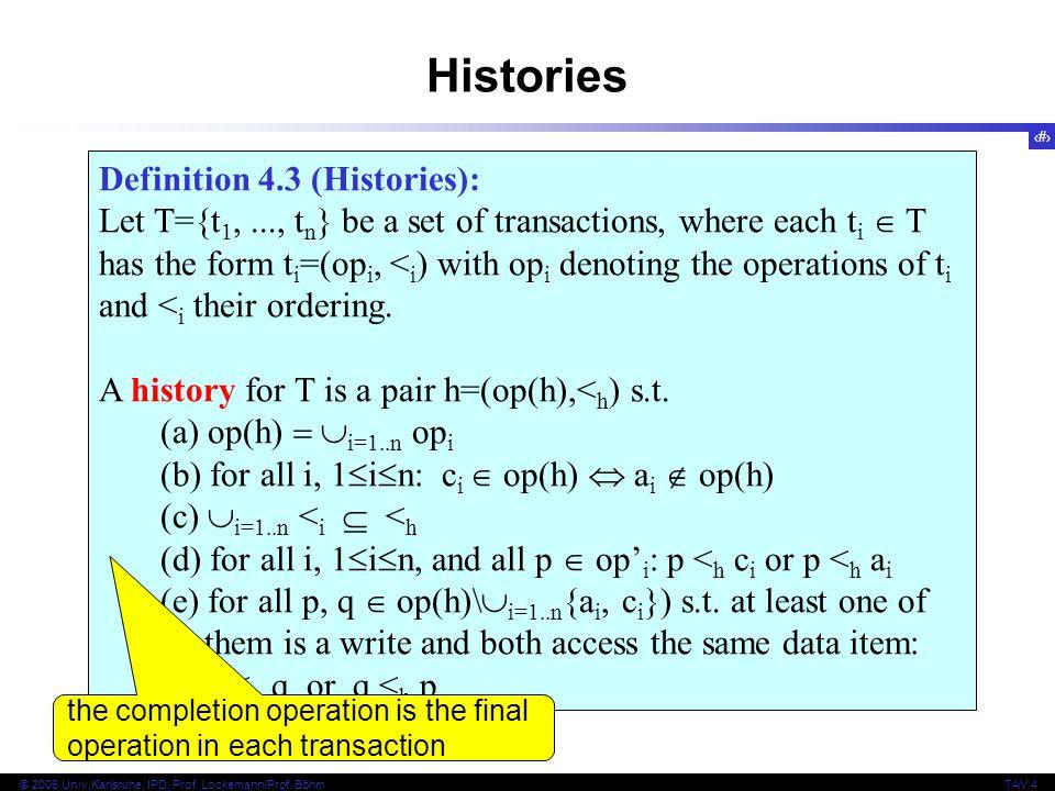 12 © 2006 Univ,Karlsruhe, IPD, Prof. Lockemann/Prof. BöhmTAV 4 Definition 4.3 (Histories): Let T={t 1,..., t n } be a set of transactions, where each