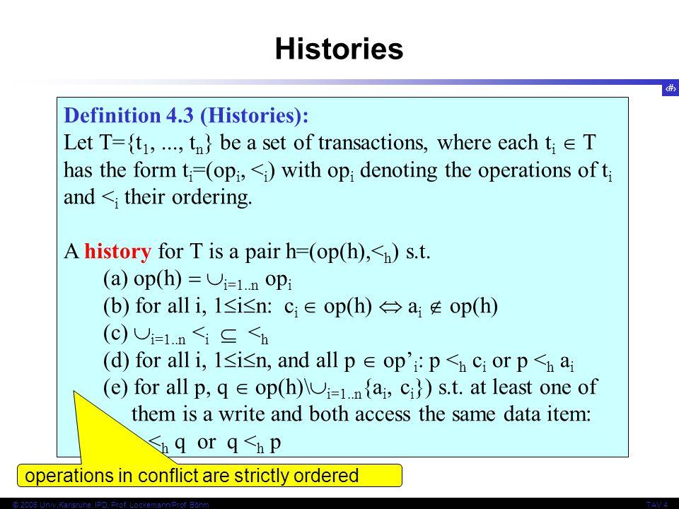 13 © 2006 Univ,Karlsruhe, IPD, Prof. Lockemann/Prof. BöhmTAV 4 Definition 4.3 (Histories): Let T={t 1,..., t n } be a set of transactions, where each