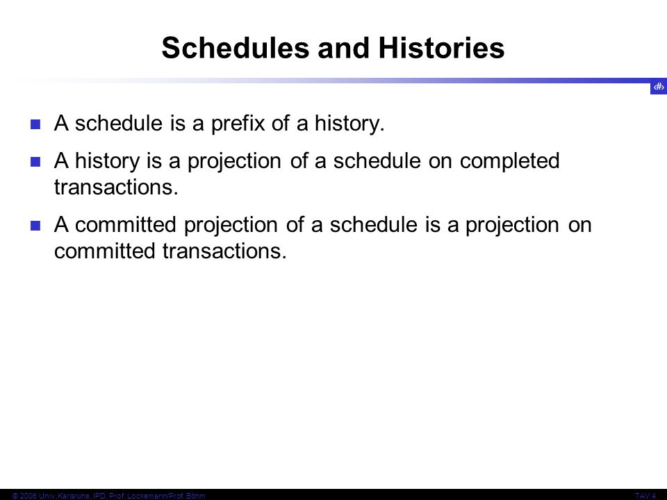 16 © 2006 Univ,Karlsruhe, IPD, Prof. Lockemann/Prof. BöhmTAV 4 Schedules and Histories A schedule is a prefix of a history. A history is a projection