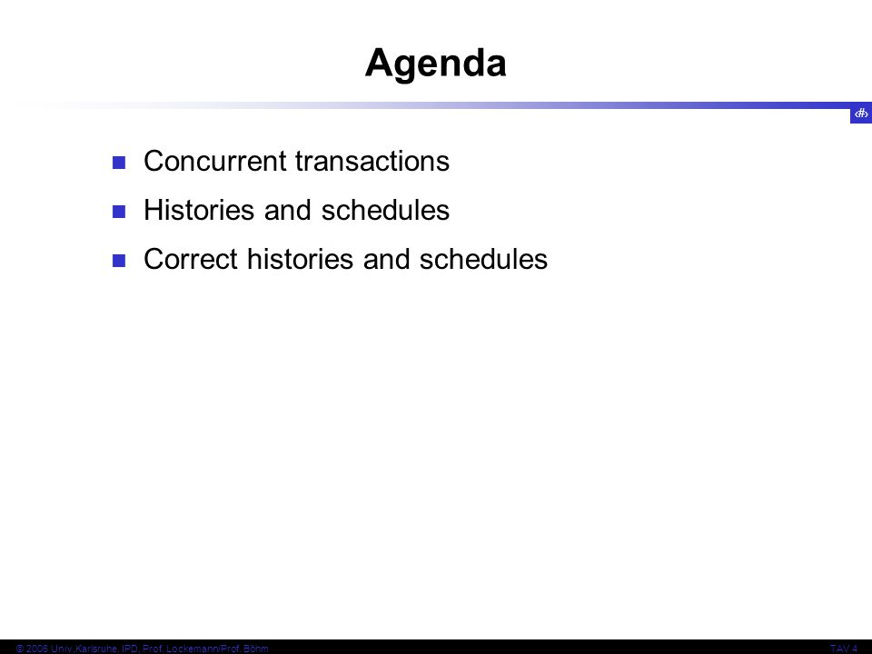 2 © 2006 Univ,Karlsruhe, IPD, Prof. Lockemann/Prof. BöhmTAV 4 Agenda Concurrent transactions Histories and schedules Correct histories and schedules