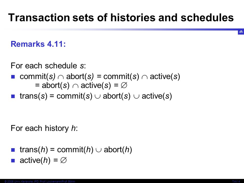 23 © 2006 Univ,Karlsruhe, IPD, Prof. Lockemann/Prof. BöhmTAV 4 Transaction sets of histories and schedules Remarks 4.11: For each schedule s: commit(s