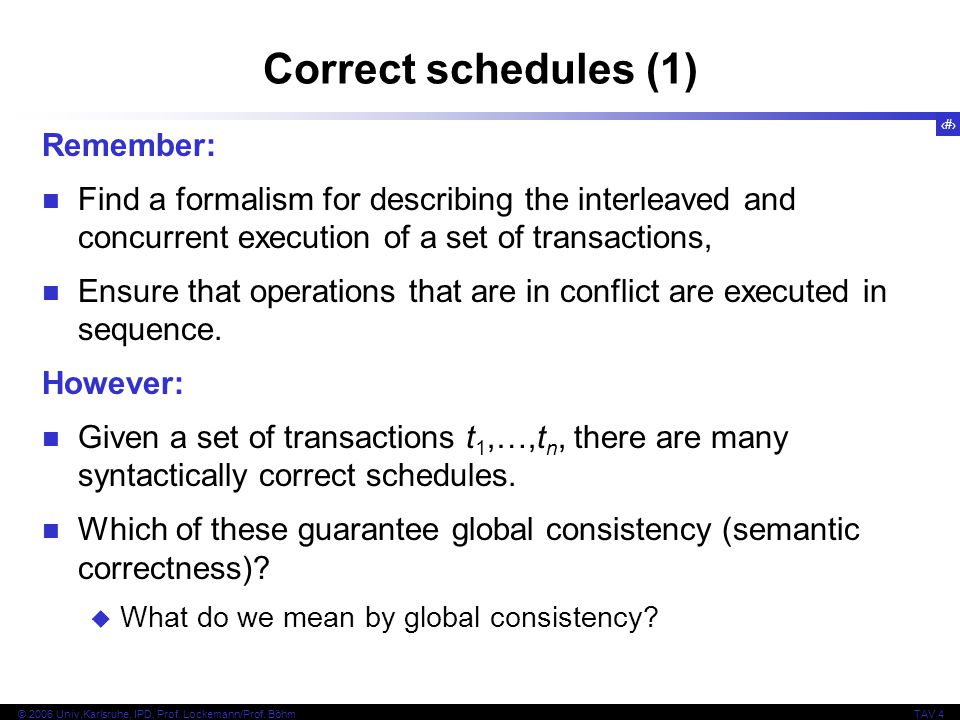 25 © 2006 Univ,Karlsruhe, IPD, Prof. Lockemann/Prof. BöhmTAV 4 Correct schedules (1) Remember: Find a formalism for describing the interleaved and con