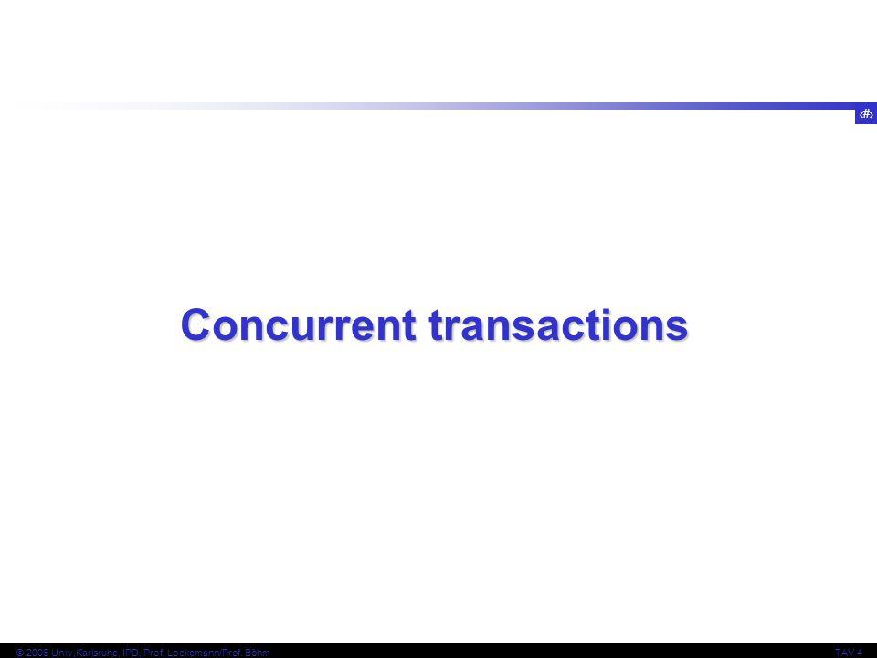 3 © 2006 Univ,Karlsruhe, IPD, Prof. Lockemann/Prof. BöhmTAV 4 Concurrent transactions
