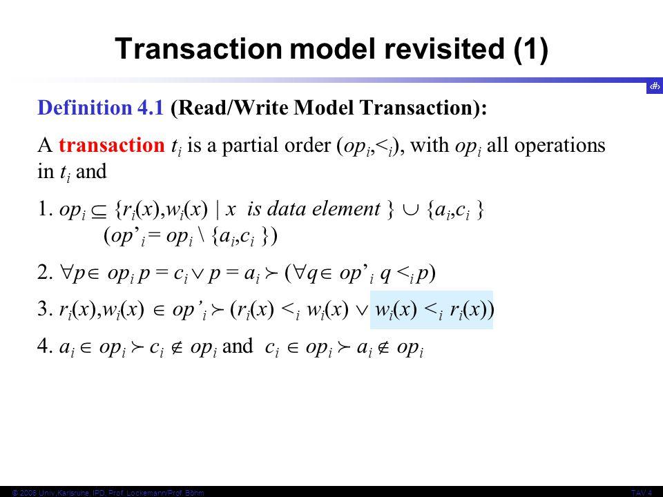 4 © 2006 Univ,Karlsruhe, IPD, Prof. Lockemann/Prof. BöhmTAV 4 Transaction model revisited (1) Definition 4.1 (Read/Write Model Transaction): A transac