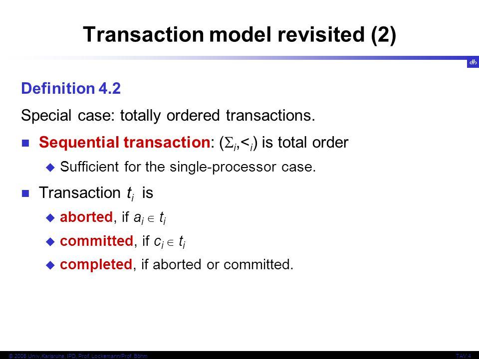 5 © 2006 Univ,Karlsruhe, IPD, Prof. Lockemann/Prof. BöhmTAV 4 Transaction model revisited (2) Definition 4.2 Special case: totally ordered transaction