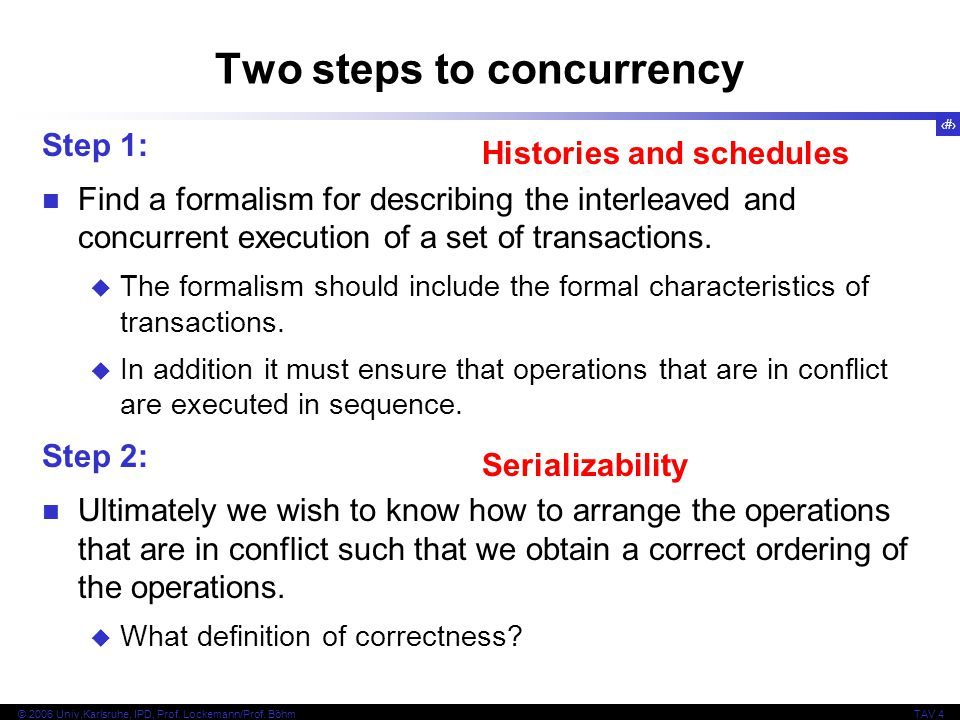 6 © 2006 Univ,Karlsruhe, IPD, Prof. Lockemann/Prof. BöhmTAV 4 Two steps to concurrency Step 1: Find a formalism for describing the interleaved and con