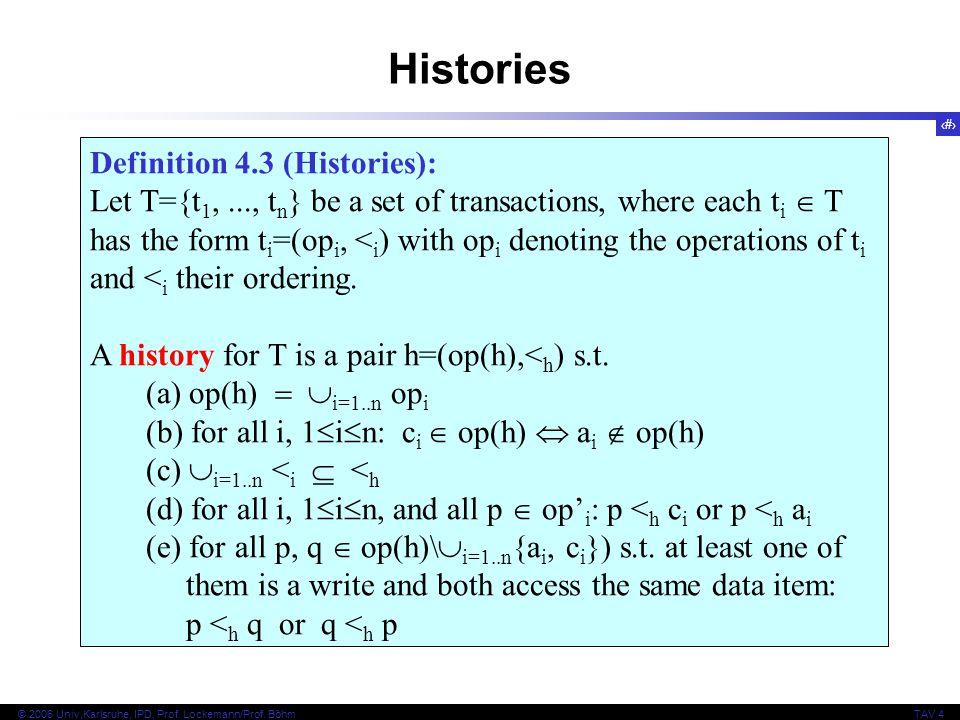 8 © 2006 Univ,Karlsruhe, IPD, Prof. Lockemann/Prof. BöhmTAV 4 Definition 4.3 (Histories): Let T={t 1,..., t n } be a set of transactions, where each t