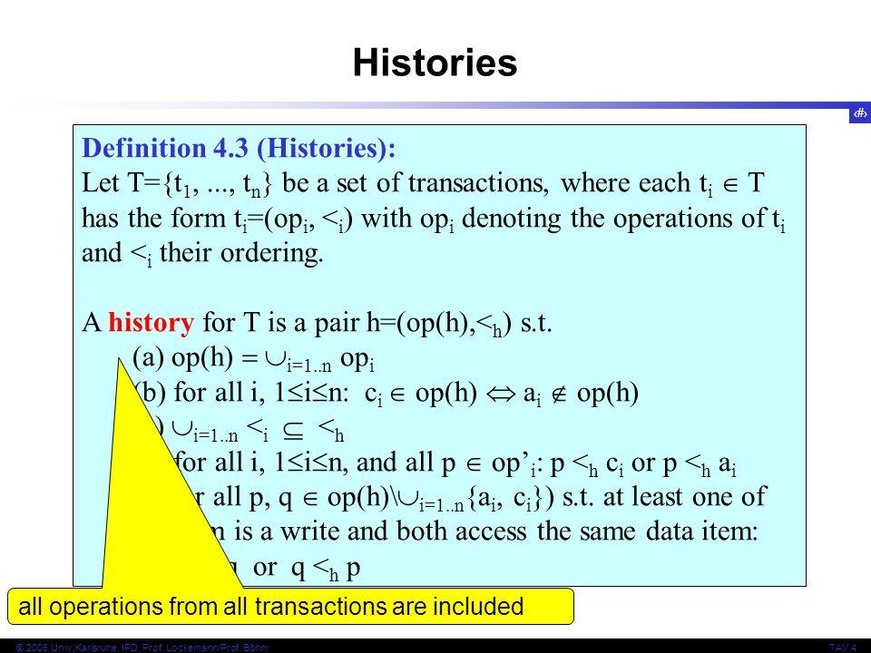 9 © 2006 Univ,Karlsruhe, IPD, Prof. Lockemann/Prof. BöhmTAV 4 Definition 4.3 (Histories): Let T={t 1,..., t n } be a set of transactions, where each t