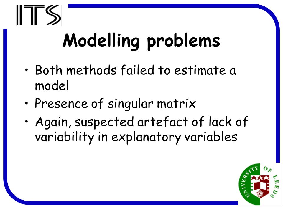 11 Modelling problems Both methods failed to estimate a model Presence of singular matrix Again, suspected artefact of lack of variability in explanatory variables