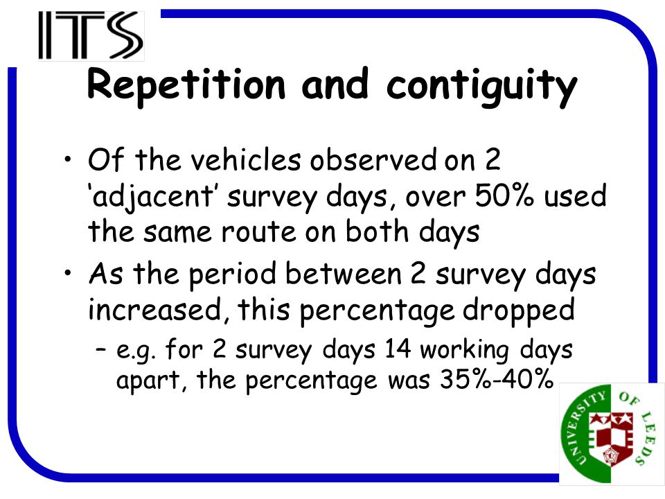 4 Repetition and contiguity Of the vehicles observed on 2 'adjacent' survey days, over 50% used the same route on both days As the period between 2 survey days increased, this percentage dropped –e.g.