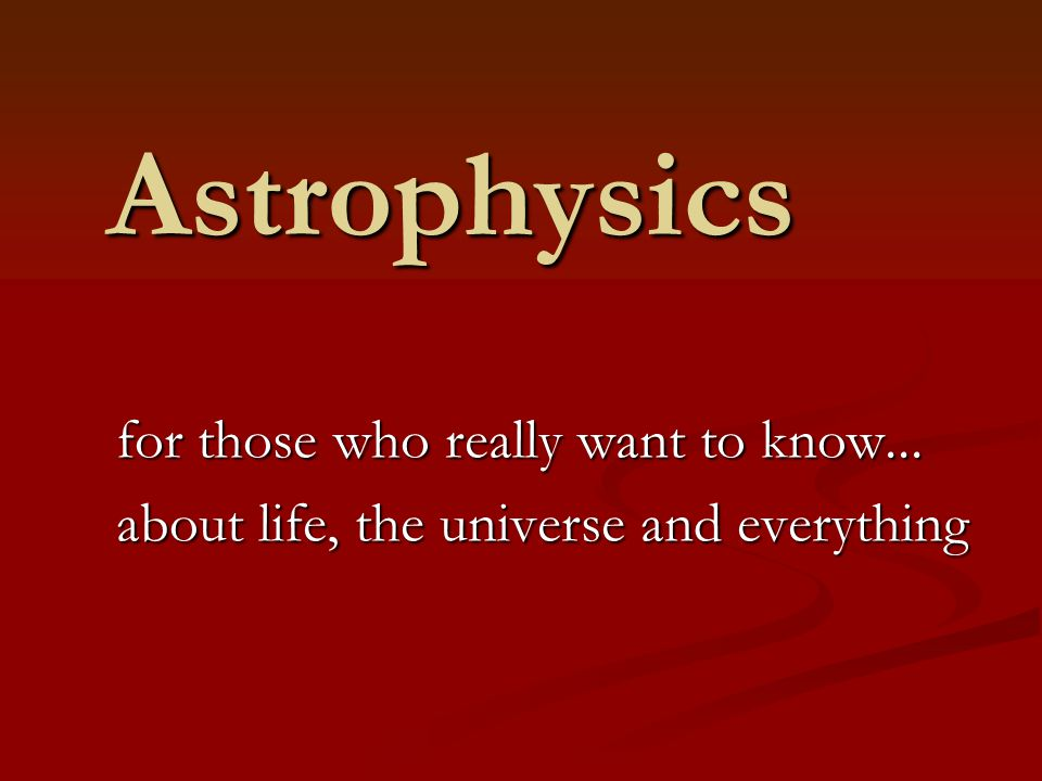 Astrophysics for those who really want to know... about life, the universe and everything