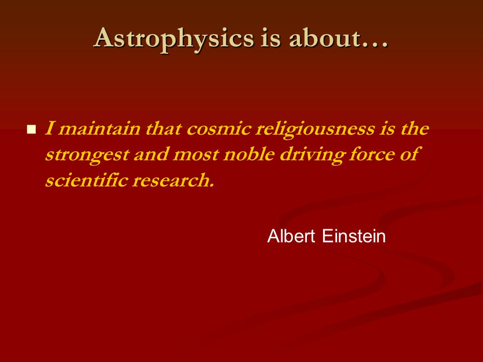 Astrophysics is about… I maintain that cosmic religiousness is the strongest and most noble driving force of scientific research.