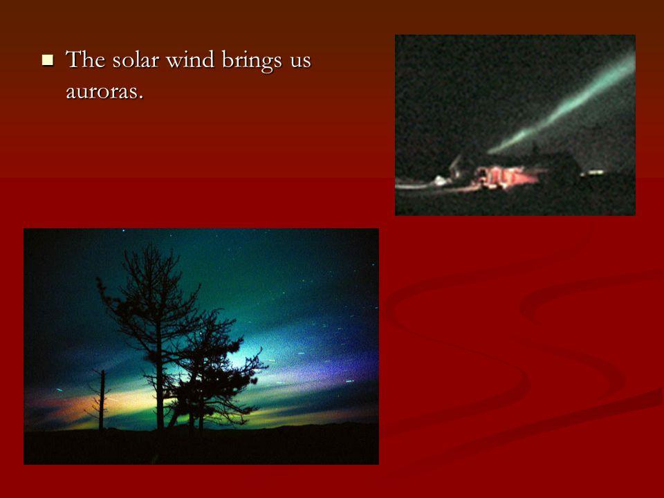 The solar wind brings us auroras. The solar wind brings us auroras.