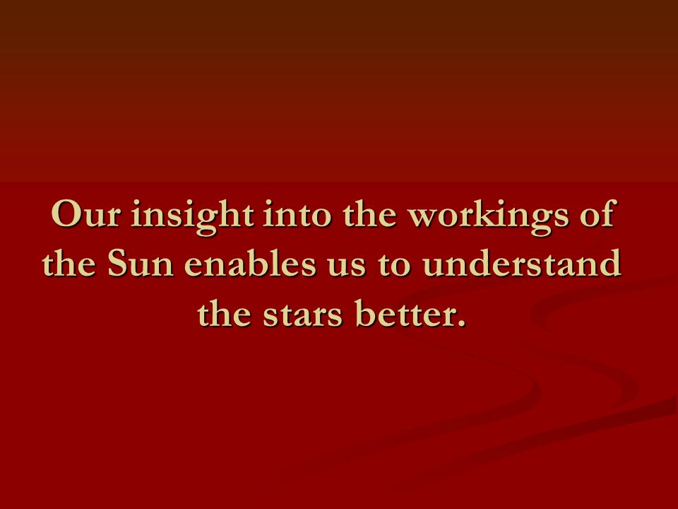 Our insight into the workings of the Sun enables us to understand the stars better.