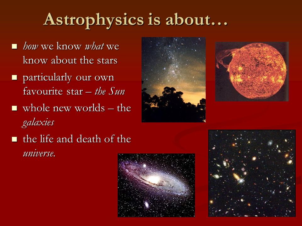 Astrophysics is about… how we know what we know about the stars how we know what we know about the stars particularly our own favourite star – the Sun particularly our own favourite star – the Sun whole new worlds – the galaxies whole new worlds – the galaxies the life and death of the universe.