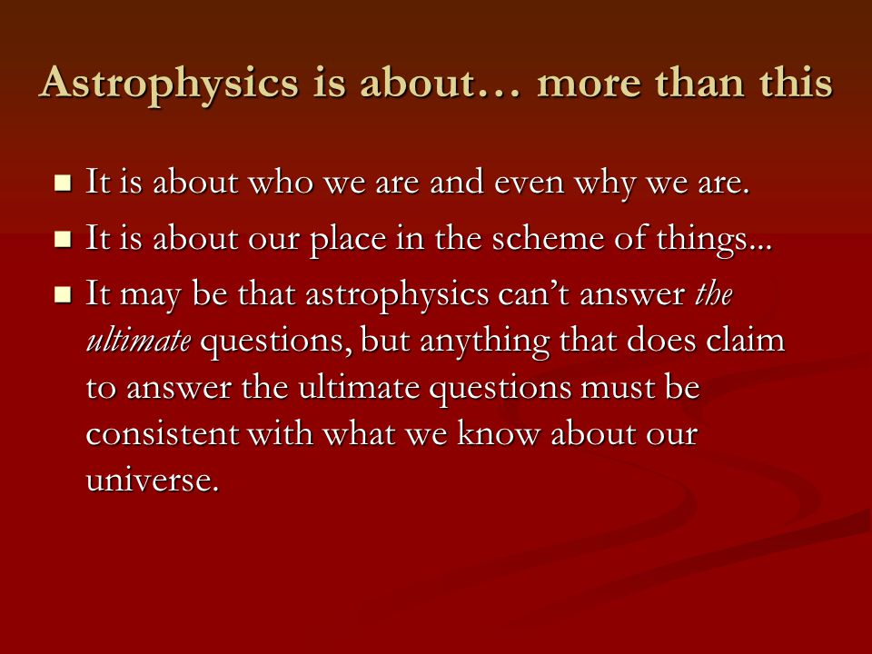 Astrophysics is about… more than this It is about who we are and even why we are.