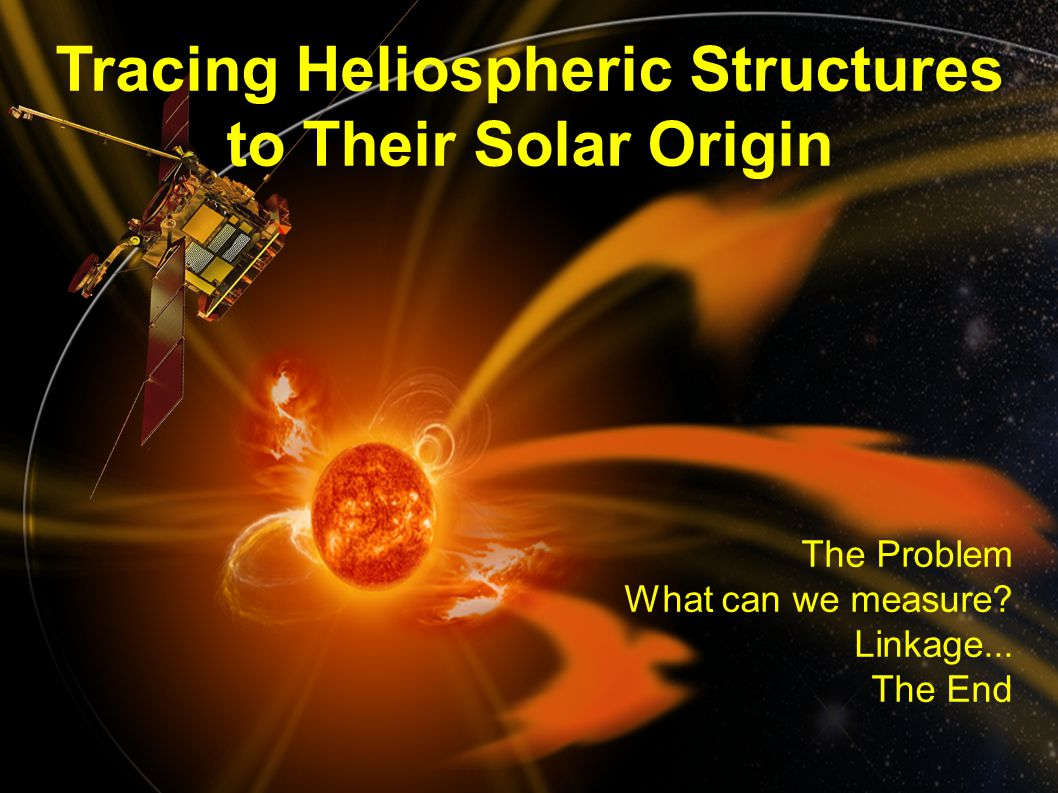 rfws, ieap, cau2014 Fall AGU, San Francisco, 2014- 12-17 2 Tracing Heliospheric Structures to Their Solar Origin The Problem What can we measure.