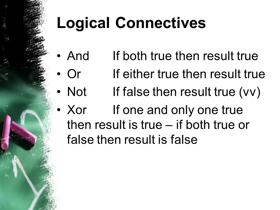 Logical Connectives AndIf both true then result true OrIf either true then result true NotIf false then result true (vv) XorIf one and only one true then result is true – if both true or false then result is false