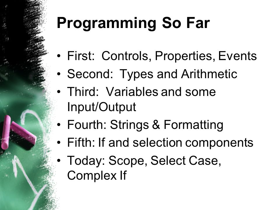 Programming So Far First: Controls, Properties, Events Second: Types and Arithmetic Third: Variables and some Input/Output Fourth: Strings & Formatting Fifth: If and selection components Today: Scope, Select Case, Complex If
