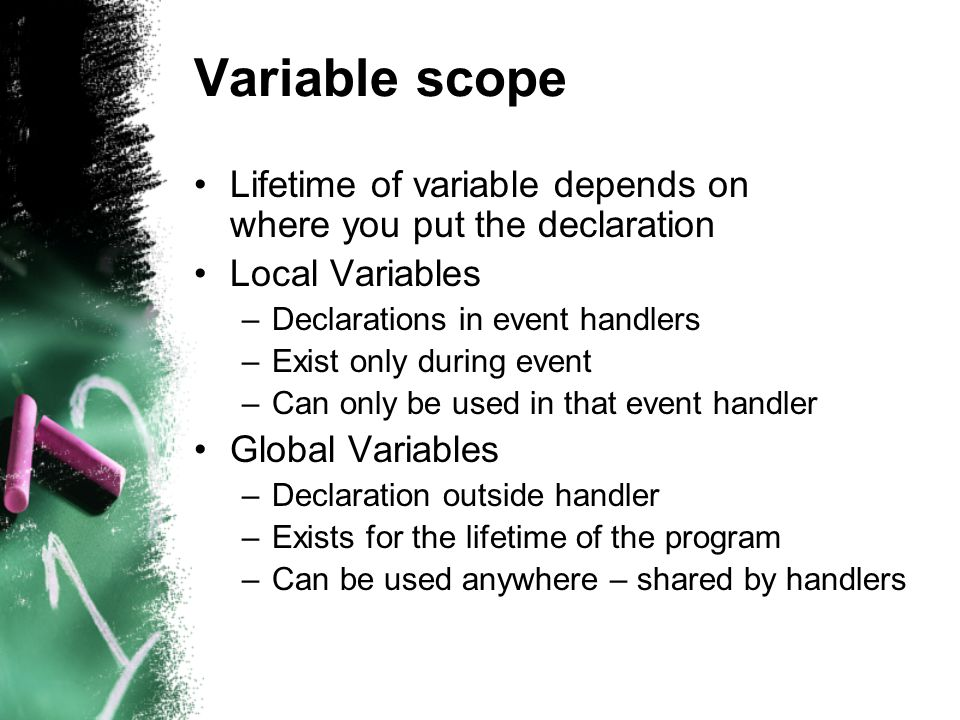 Variable scope Lifetime of variable depends on where you put the declaration Local Variables –Declarations in event handlers –Exist only during event –Can only be used in that event handler Global Variables –Declaration outside handler –Exists for the lifetime of the program –Can be used anywhere – shared by handlers