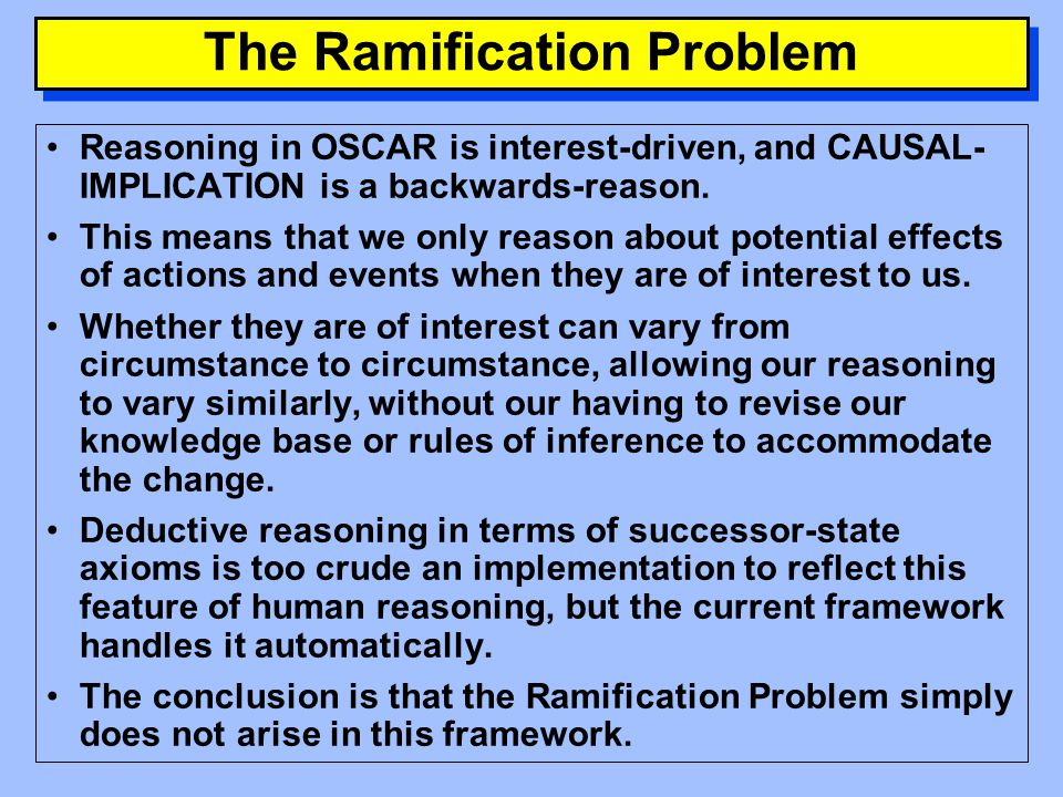 The Ramification Problem The Ramification Problem arises from the observation that in realistically complex environments, we cannot formulate axioms that completely specify the effects of actions or events.