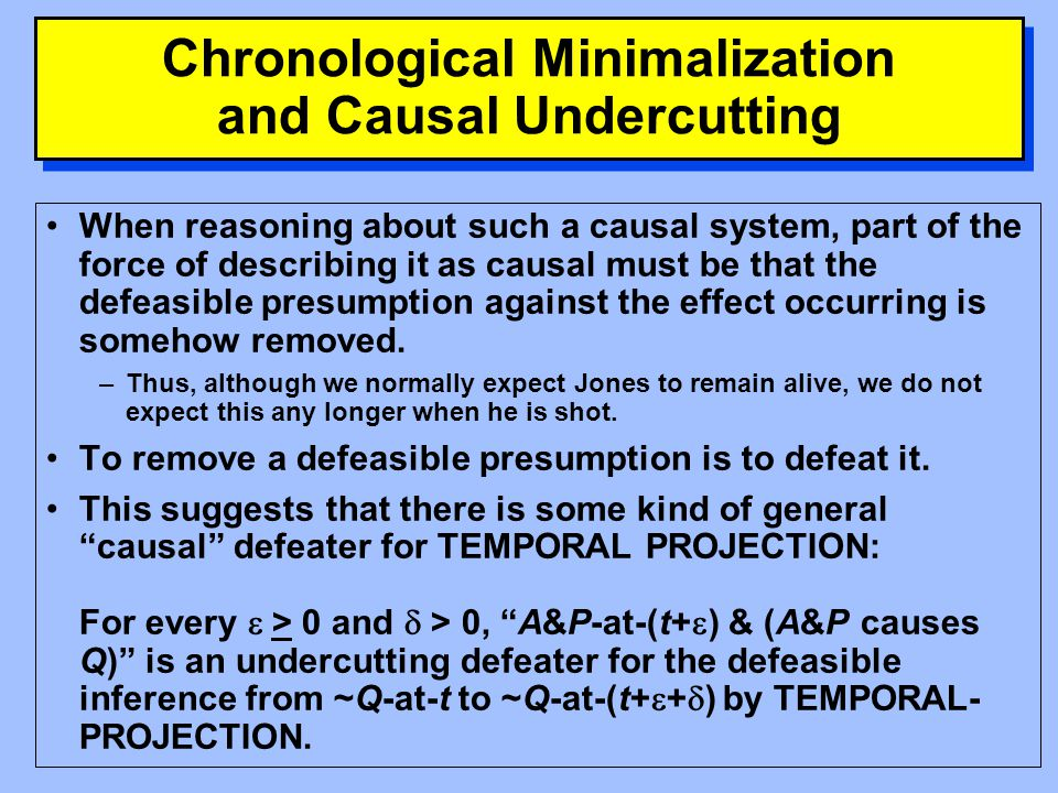 Chronological Minimalization The difference between the cases in which chronological minimalization gives the intuitively correct answer and the cases in which it does not seems to be that in the former there is a set of temporal-projections that are rendered inconsistent by a causal connection between the propositions being projected.
