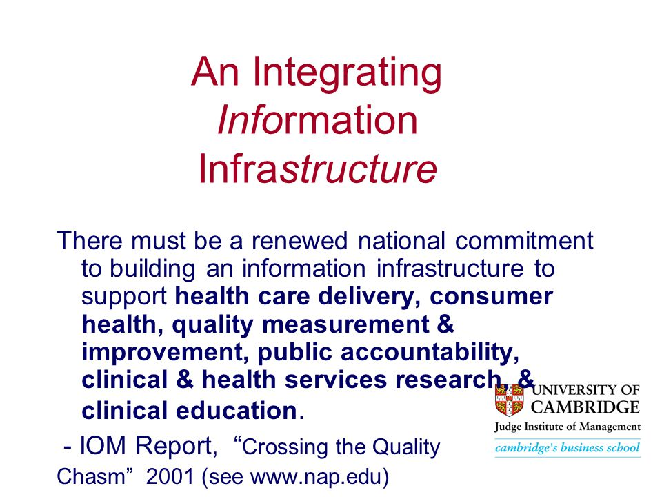 An Integrating Information Infrastructure There must be a renewed national commitment to building an information infrastructure to support health care delivery, consumer health, quality measurement & improvement, public accountability, clinical & health services research, & clinical education.