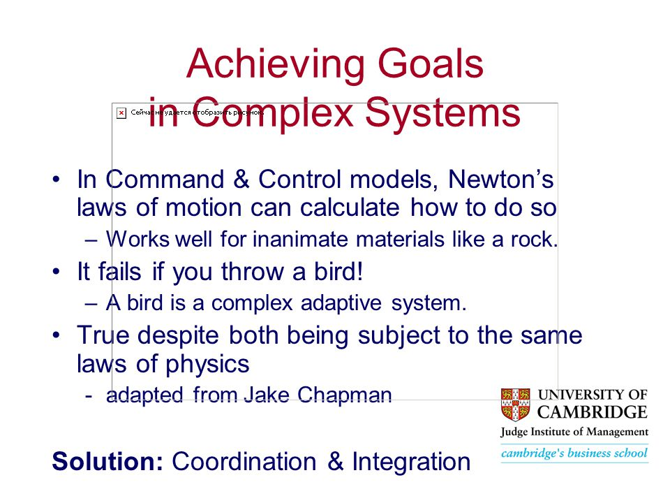 Achieving Goals in Complex Systems In Command & Control models, Newton's laws of motion can calculate how to do so –Works well for inanimate materials like a rock.