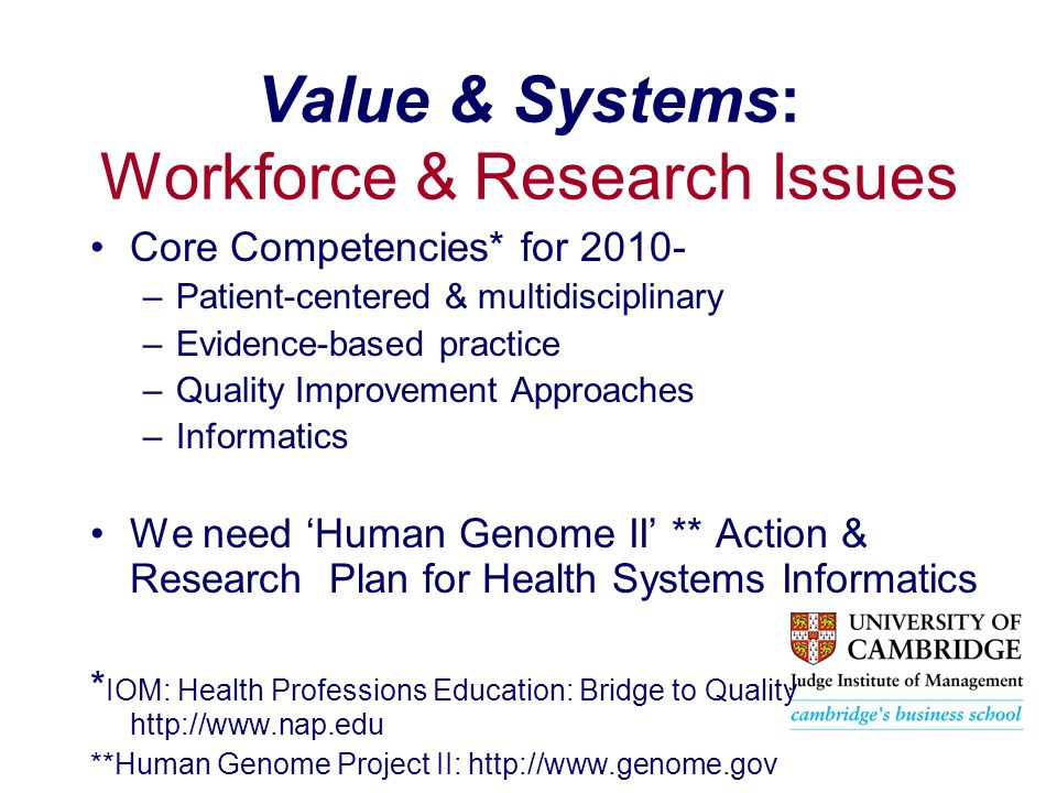 Value & Systems: Workforce & Research Issues Core Competencies* for 2010- –Patient-centered & multidisciplinary –Evidence-based practice –Quality Improvement Approaches –Informatics We need 'Human Genome II' ** Action & Research Plan for Health Systems Informatics * IOM: Health Professions Education: Bridge to Quality http://www.nap.edu **Human Genome Project II: http://www.genome.gov