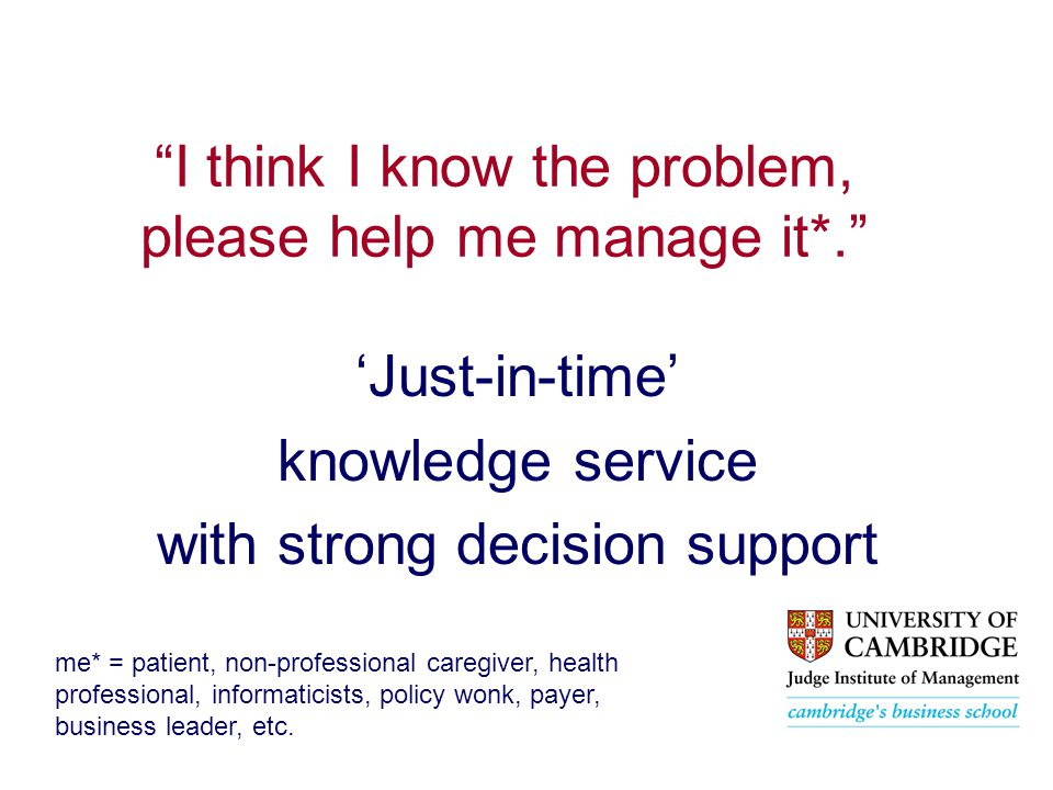 I think I know the problem, please help me manage it*. 'Just-in-time' knowledge service with strong decision support me* = patient, non-professional caregiver, health professional, informaticists, policy wonk, payer, business leader, etc.